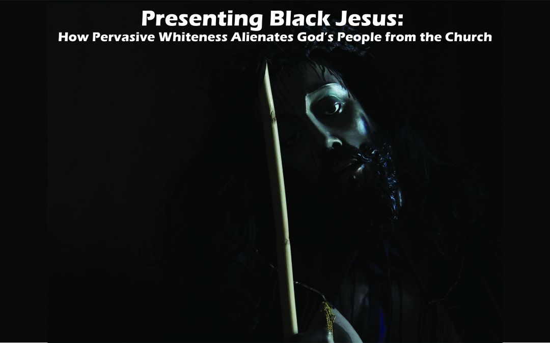 CANCELLED: Presenting Black Jesus: How Pervasive Whiteness Alienates God's People from the Church